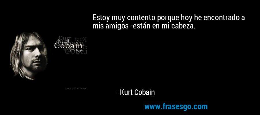 Estoy muy contento porque hoy he encontrado a mis amigos -están en mi cabeza. – Kurt Cobain