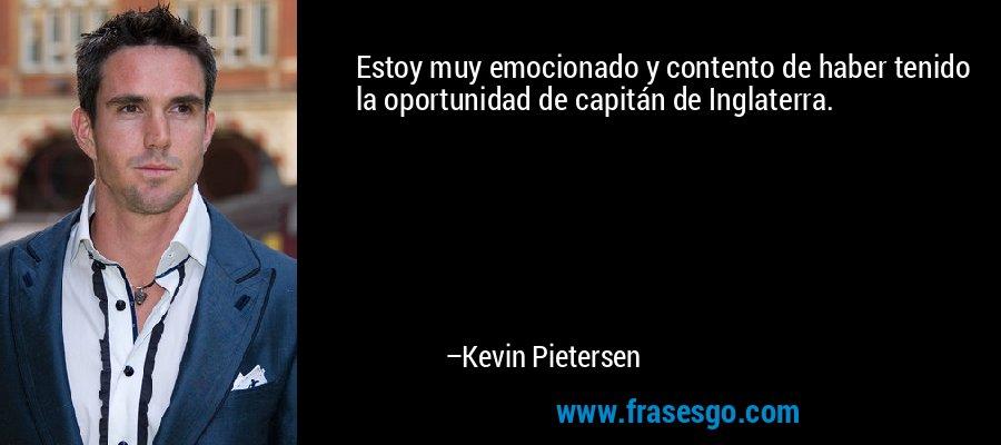 Estoy muy emocionado y contento de haber tenido la oportunidad de capitán de Inglaterra. – Kevin Pietersen