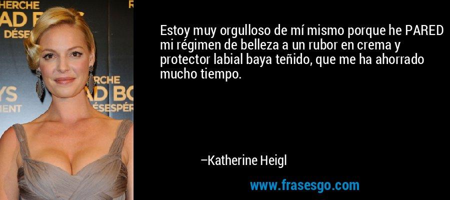 Estoy muy orgulloso de mí mismo porque he PARED mi régimen de belleza a un rubor en crema y protector labial baya teñido, que me ha ahorrado mucho tiempo. – Katherine Heigl