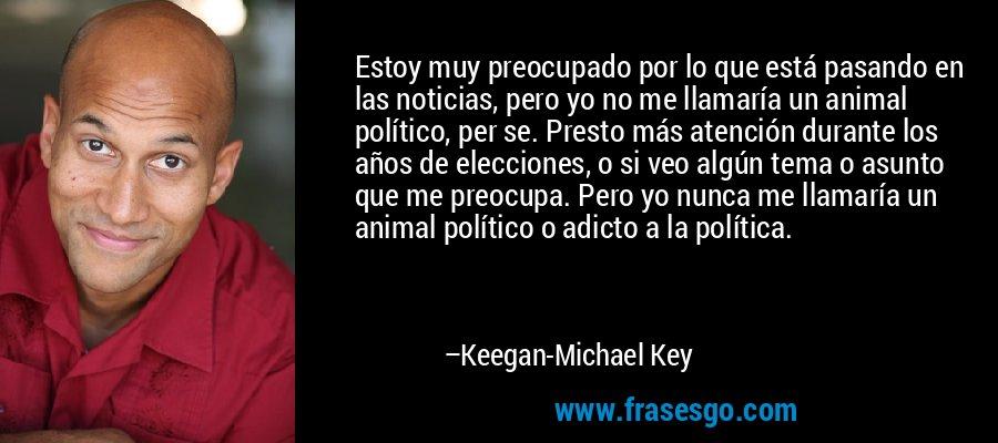 Estoy muy preocupado por lo que está pasando en las noticias, pero yo no me llamaría un animal político, per se. Presto más atención durante los años de elecciones, o si veo algún tema o asunto que me preocupa. Pero yo nunca me llamaría un animal político o adicto a la política. – Keegan-Michael Key