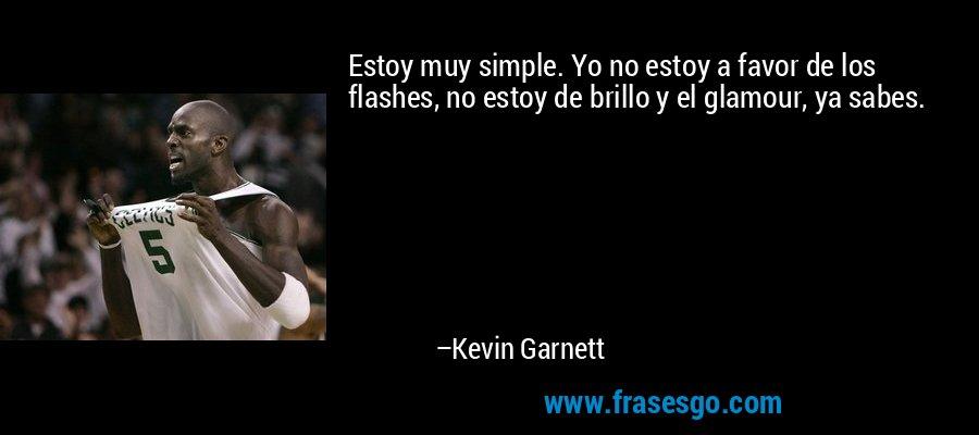 Estoy muy simple. Yo no estoy a favor de los flashes, no estoy de brillo y el glamour, ya sabes. – Kevin Garnett