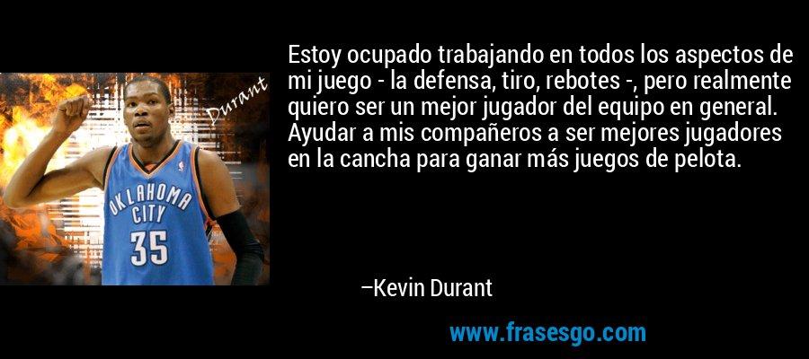 Estoy ocupado trabajando en todos los aspectos de mi juego - la defensa, tiro, rebotes -, pero realmente quiero ser un mejor jugador del equipo en general. Ayudar a mis compañeros a ser mejores jugadores en la cancha para ganar más juegos de pelota. – Kevin Durant