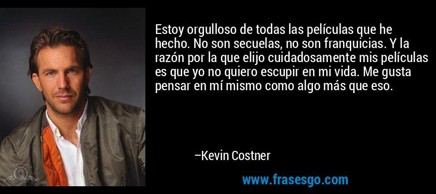 Estoy orgulloso de todas las películas que he hecho. No son secuelas, no son franquicias. Y la razón por la que elijo cuidadosamente mis películas es que yo no quiero escupir en mi vida. Me gusta pensar en mí mismo como algo más que eso. – Kevin Costner