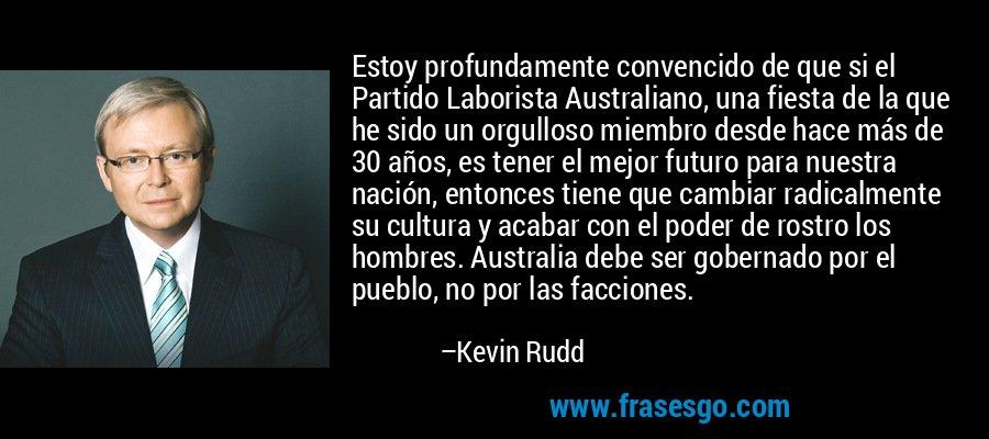 Estoy profundamente convencido de que si el Partido Laborista Australiano, una fiesta de la que he sido un orgulloso miembro desde hace más de 30 años, es tener el mejor futuro para nuestra nación, entonces tiene que cambiar radicalmente su cultura y acabar con el poder de rostro los hombres. Australia debe ser gobernado por el pueblo, no por las facciones. – Kevin Rudd