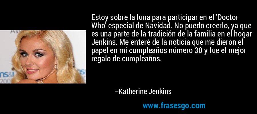 Estoy sobre la luna para participar en el 'Doctor Who' especial de Navidad. No puedo creerlo, ya que es una parte de la tradición de la familia en el hogar Jenkins. Me enteré de la noticia que me dieron el papel en mi cumpleaños número 30 y fue el mejor regalo de cumpleaños. – Katherine Jenkins