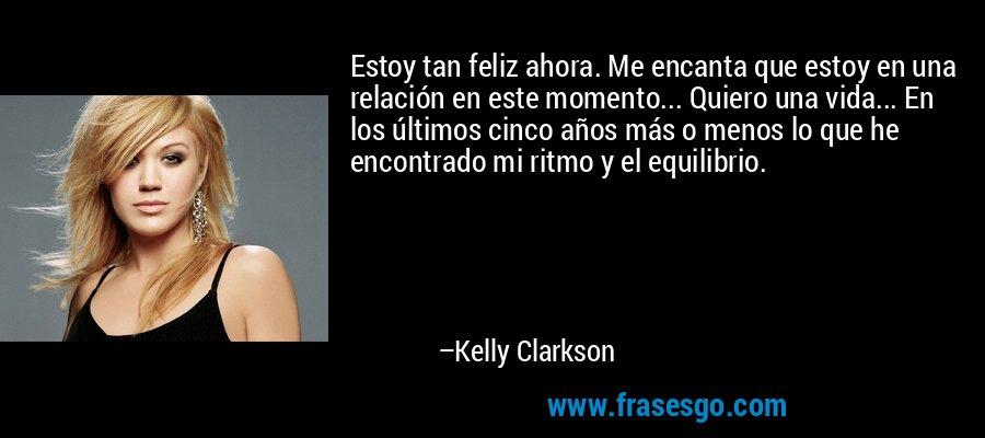 Estoy tan feliz ahora. Me encanta que estoy en una relación en este momento... Quiero una vida... En los últimos cinco años más o menos lo que he encontrado mi ritmo y el equilibrio. – Kelly Clarkson