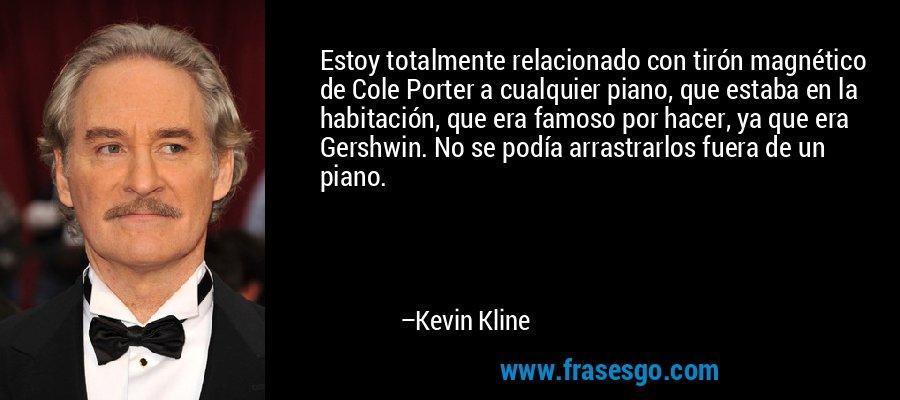 Estoy totalmente relacionado con tirón magnético de Cole Porter a cualquier piano, que estaba en la habitación, que era famoso por hacer, ya que era Gershwin. No se podía arrastrarlos fuera de un piano. – Kevin Kline