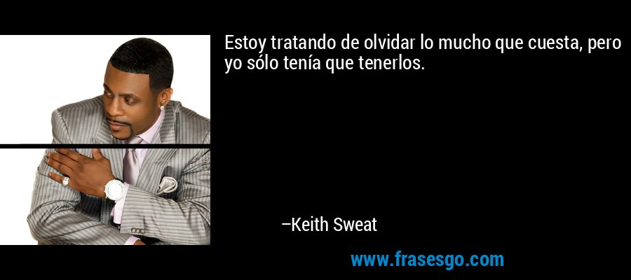 Estoy tratando de olvidar lo mucho que cuesta, pero yo sólo tenía que tenerlos. – Keith Sweat