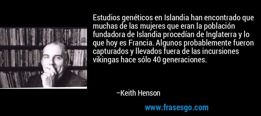 Estudios genéticos en Islandia han encontrado que muchas de las mujeres que eran la población fundadora de Islandia procedían de Inglaterra y lo que hoy es Francia. Algunos probablemente fueron capturados y llevados fuera de las incursiones vikingas hace sólo 40 generaciones. – Keith Henson