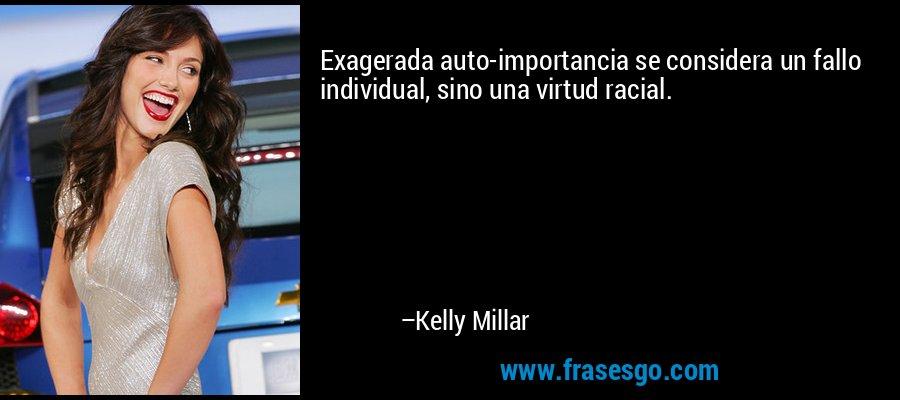 Exagerada auto-importancia se considera un fallo individual, sino una virtud racial. – Kelly Millar