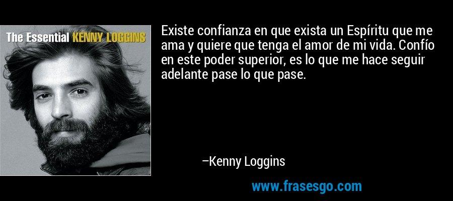 Existe confianza en que exista un Espíritu que me ama y quiere que tenga el amor de mi vida. Confío en este poder superior, es lo que me hace seguir adelante pase lo que pase. – Kenny Loggins