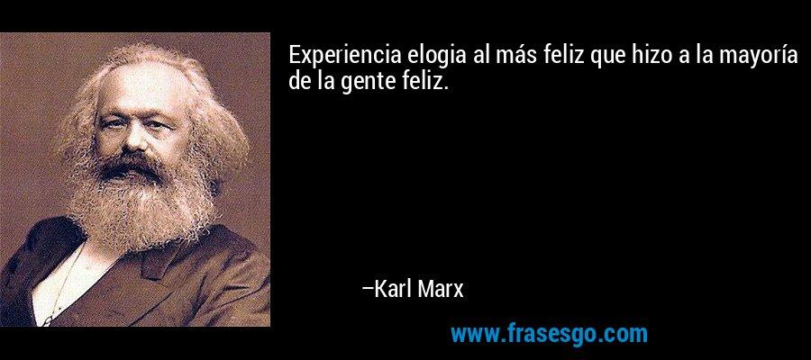 Experiencia elogia al más feliz que hizo a la mayoría de la gente feliz. – Karl Marx