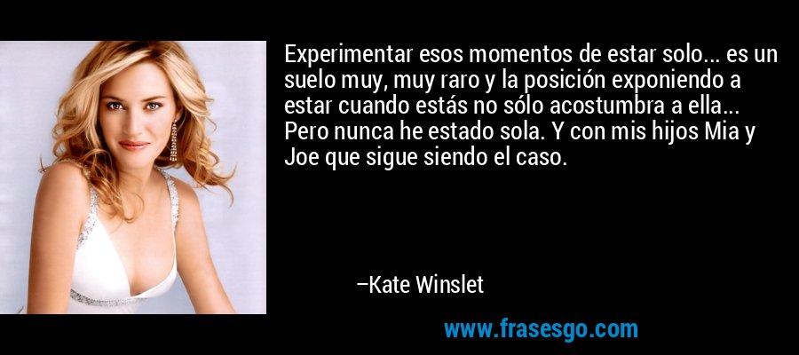 Experimentar esos momentos de estar solo... es un suelo muy, muy raro y la posición exponiendo a estar cuando estás no sólo acostumbra a ella... Pero nunca he estado sola. Y con mis hijos Mia y Joe que sigue siendo el caso. – Kate Winslet