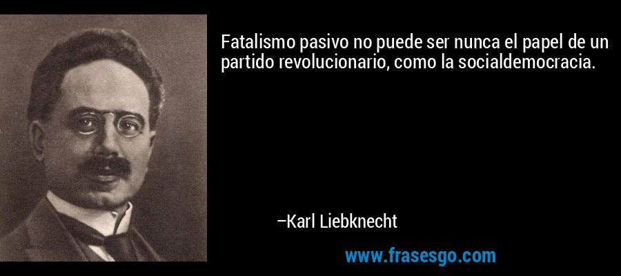 Fatalismo pasivo no puede ser nunca el papel de un partido revolucionario, como la socialdemocracia. – Karl Liebknecht
