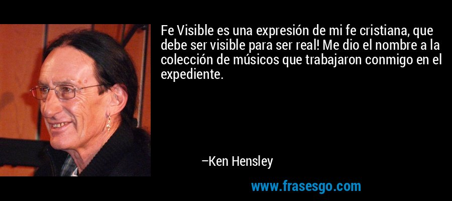 Fe Visible es una expresión de mi fe cristiana, que debe ser visible para ser real! Me dio el nombre a la colección de músicos que trabajaron conmigo en el expediente. – Ken Hensley