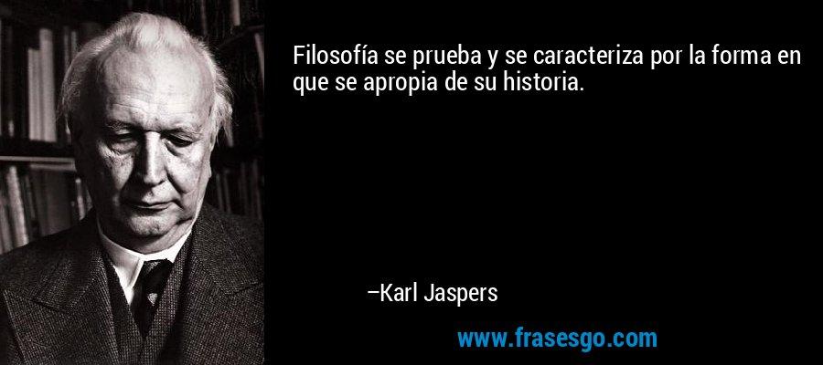 Filosofía se prueba y se caracteriza por la forma en que se apropia de su historia. – Karl Jaspers
