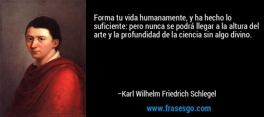 Forma tu vida humanamente, y ha hecho lo suficiente: pero nunca se podrá llegar a la altura del arte y la profundidad de la ciencia sin algo divino. – Karl Wilhelm Friedrich Schlegel