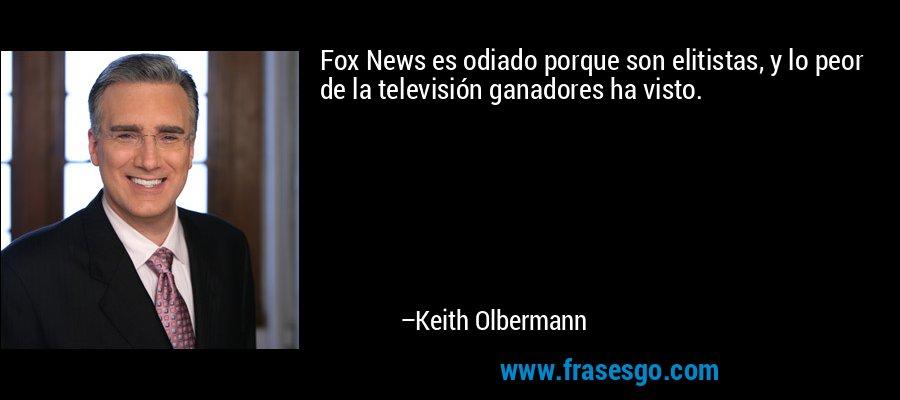Fox News es odiado porque son elitistas, y lo peor de la televisión ganadores ha visto. – Keith Olbermann