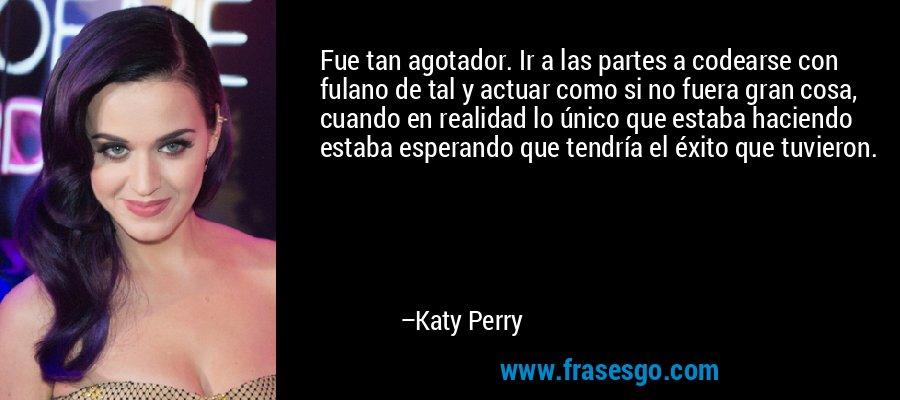 Fue tan agotador. Ir a las partes a codearse con fulano de tal y actuar como si no fuera gran cosa, cuando en realidad lo único que estaba haciendo estaba esperando que tendría el éxito que tuvieron. – Katy Perry