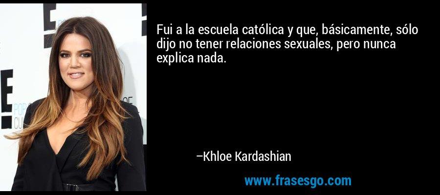 Fui a la escuela católica y que, básicamente, sólo dijo no tener relaciones sexuales, pero nunca explica nada. – Khloe Kardashian