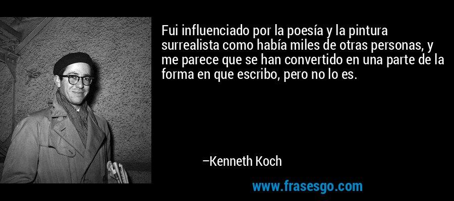 Fui influenciado por la poesía y la pintura surrealista como había miles de otras personas, y me parece que se han convertido en una parte de la forma en que escribo, pero no lo es. – Kenneth Koch