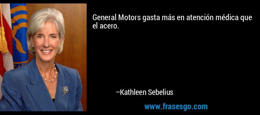 General Motors gasta más en atención médica que el acero. – Kathleen Sebelius
