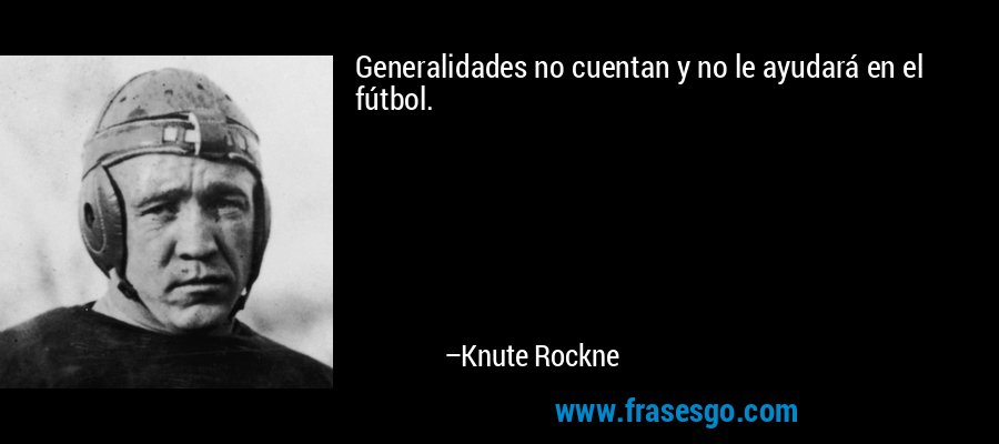 Generalidades no cuentan y no le ayudará en el fútbol. – Knute Rockne