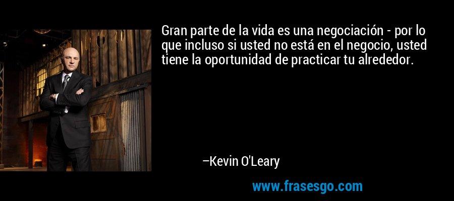 Gran parte de la vida es una negociación - por lo que incluso si usted no está en el negocio, usted tiene la oportunidad de practicar tu alrededor. – Kevin O'Leary