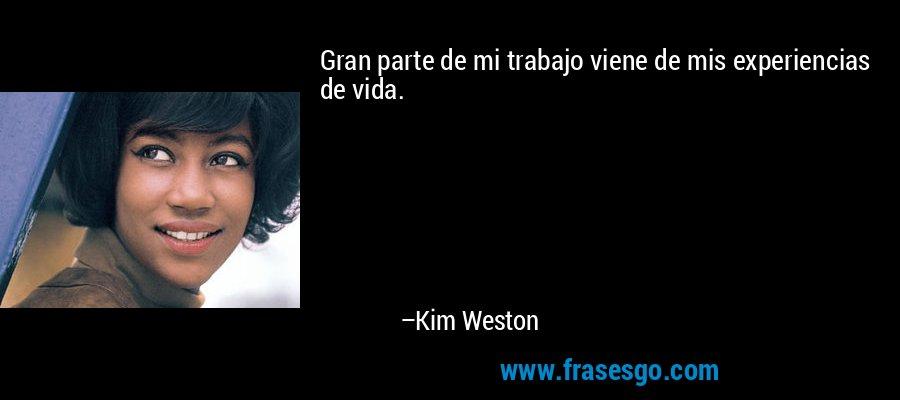 Gran parte de mi trabajo viene de mis experiencias de vida. – Kim Weston