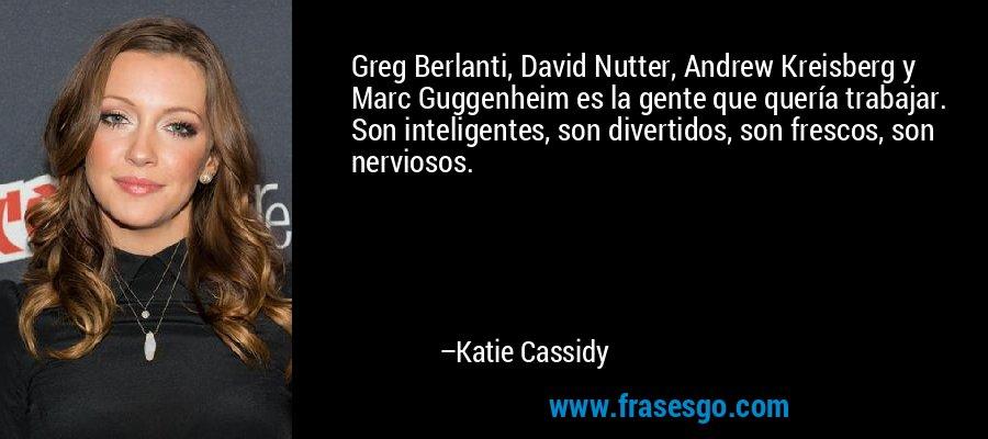 Greg Berlanti, David Nutter, Andrew Kreisberg y Marc Guggenheim es la gente que quería trabajar. Son inteligentes, son divertidos, son frescos, son nerviosos. – Katie Cassidy