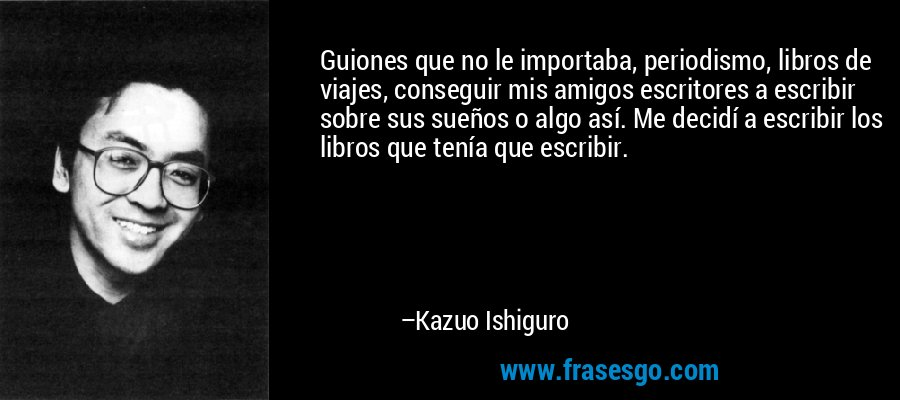 Guiones que no le importaba, periodismo, libros de viajes, conseguir mis amigos escritores a escribir sobre sus sueños o algo así. Me decidí a escribir los libros que tenía que escribir. – Kazuo Ishiguro