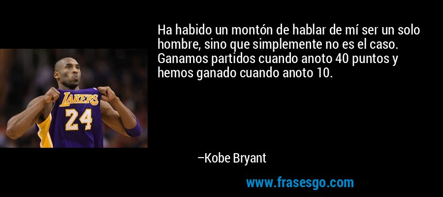 Ha habido un montón de hablar de mí ser un solo hombre, sino que simplemente no es el caso. Ganamos partidos cuando anoto 40 puntos y hemos ganado cuando anoto 10. – Kobe Bryant