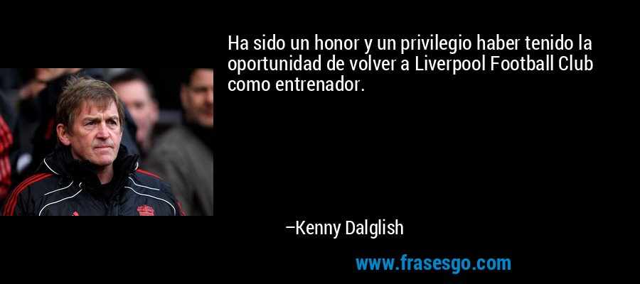 Ha sido un honor y un privilegio haber tenido la oportunidad de volver a Liverpool Football Club como entrenador. – Kenny Dalglish