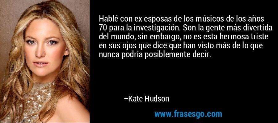 Hablé con ex esposas de los músicos de los años 70 para la investigación. Son la gente más divertida del mundo, sin embargo, no es esta hermosa triste en sus ojos que dice que han visto más de lo que nunca podría posiblemente decir. – Kate Hudson