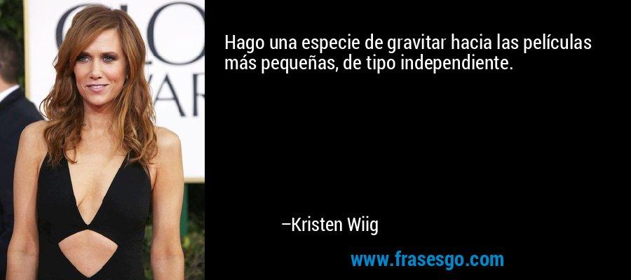 Hago una especie de gravitar hacia las películas más pequeñas, de tipo independiente. – Kristen Wiig