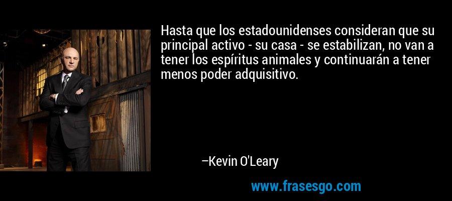 Hasta que los estadounidenses consideran que su principal activo - su casa - se estabilizan, no van a tener los espíritus animales y continuarán a tener menos poder adquisitivo. – Kevin O'Leary