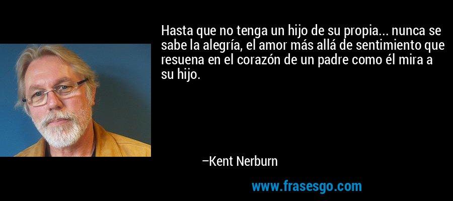 Hasta que no tenga un hijo de su propia... nunca se sabe la alegría, el amor más allá de sentimiento que resuena en el corazón de un padre como él mira a su hijo. – Kent Nerburn