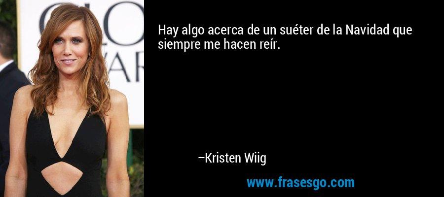 Hay algo acerca de un suéter de la Navidad que siempre me hacen reír. – Kristen Wiig