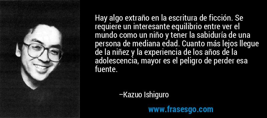 Hay algo extraño en la escritura de ficción. Se requiere un interesante equilibrio entre ver el mundo como un niño y tener la sabiduría de una persona de mediana edad. Cuanto más lejos llegue de la niñez y la experiencia de los años de la adolescencia, mayor es el peligro de perder esa fuente. – Kazuo Ishiguro