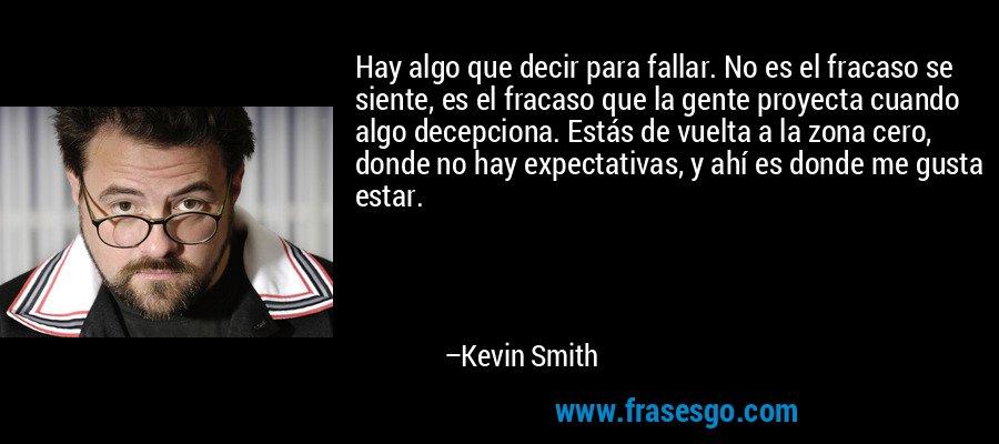 Hay algo que decir para fallar. No es el fracaso se siente, es el fracaso que la gente proyecta cuando algo decepciona. Estás de vuelta a la zona cero, donde no hay expectativas, y ahí es donde me gusta estar. – Kevin Smith