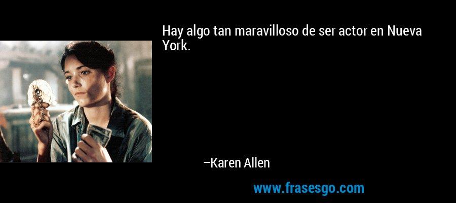 Hay algo tan maravilloso de ser actor en Nueva York. – Karen Allen