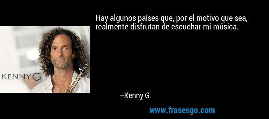 Hay algunos países que, por el motivo que sea, realmente disfrutan de escuchar mi música. – Kenny G