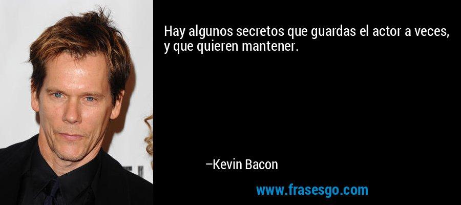 Hay algunos secretos que guardas el actor a veces, y que quieren mantener. – Kevin Bacon