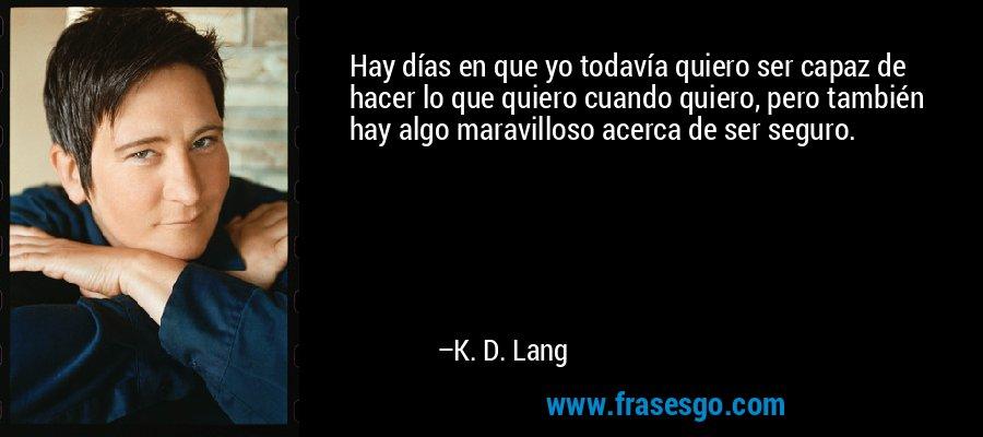 Hay días en que yo todavía quiero ser capaz de hacer lo que quiero cuando quiero, pero también hay algo maravilloso acerca de ser seguro. – K. D. Lang