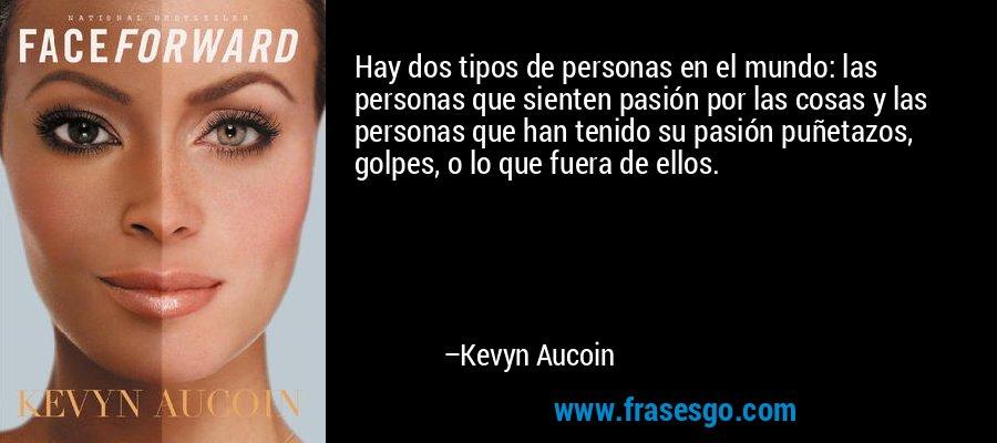 Hay dos tipos de personas en el mundo: las personas que sienten pasión por las cosas y las personas que han tenido su pasión puñetazos, golpes, o lo que fuera de ellos. – Kevyn Aucoin