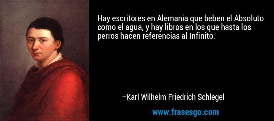 Hay escritores en Alemania que beben el Absoluto como el agua, y hay libros en los que hasta los perros hacen referencias al Infinito. – Karl Wilhelm Friedrich Schlegel