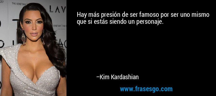 Hay más presión de ser famoso por ser uno mismo que si estás siendo un personaje. – Kim Kardashian