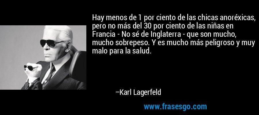 Hay menos de 1 por ciento de las chicas anoréxicas, pero no más del 30 por ciento de las niñas en Francia - No sé de Inglaterra - que son mucho, mucho sobrepeso. Y es mucho más peligroso y muy malo para la salud. – Karl Lagerfeld