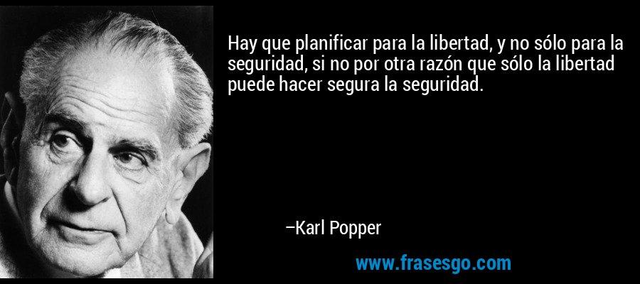 Hay que planificar para la libertad, y no sólo para la seguridad, si no por otra razón que sólo la libertad puede hacer segura la seguridad. – Karl Popper