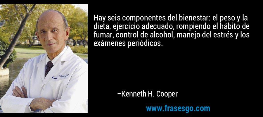 Hay seis componentes del bienestar: el peso y la dieta, ejercicio adecuado, rompiendo el hábito de fumar, control de alcohol, manejo del estrés y los exámenes periódicos. – Kenneth H. Cooper